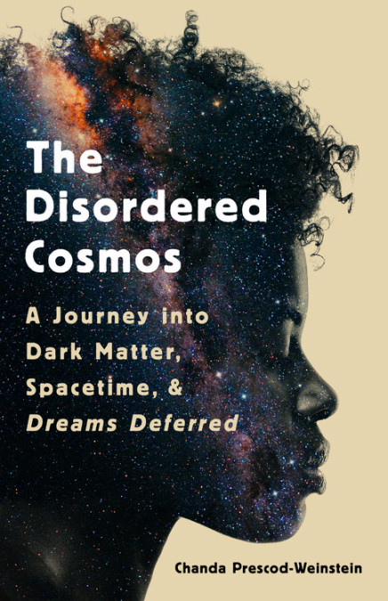 The cover of Dr. Chanda Prescod-Weinstein's new book, The Disordered Cosmos: A Journey into Dark Matter, Spacetime, & Dreams Deferred.  The cover features the profile of a Black woman looking down.  Inside her profile is a superposition of a galaxy seen edge-on.  The background of the cover is a pale yellow.