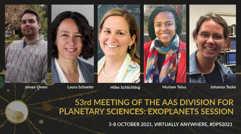 """Banner showing the five speakers for the DPS 53 exoplanet plenary. From left ro right: James Owen, Laura Schaefer, Hilke Schlichting, Myriam Telus, and Johanna Teske. Below their images, the meeting title is displayed: """"53rd Meeting of the AAS Division for Planetary Sciences: Exoplanets Session, 3-8 October 2021, virtually anywhere, #DPS2021"""""""
